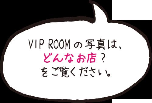 VIP ROOMの写真は、どんなお店?をご覧ください。